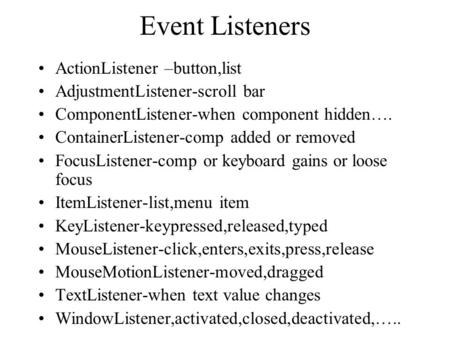 Event Listeners ActionListener –button,list AdjustmentListener-scroll bar ComponentListener-when component hidden…. ContainerListener-comp added or removed.