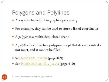 Polygons and Polylines © 2004 Pearson Addison-Wesley. All rights reserved 7-1 Arrays can be helpful in graphics processing For example, they can be used.