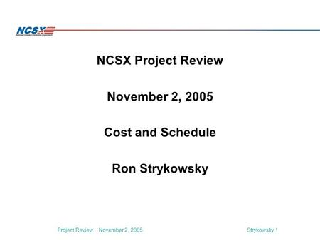 Strykowsky 1Project Review November 2, 2005 NCSX Project Review November 2, 2005 Cost and Schedule Ron Strykowsky.