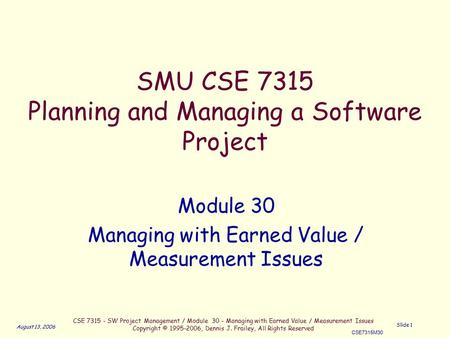 CSE 7315 - SW Project Management / Module 30 - Managing with Earned Value / Measurement Issues Copyright © 1995-2006, Dennis J. Frailey, All Rights Reserved.