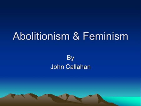 Abolitionism & Feminism By John Callahan. Objective To read, synthesize, analyze and discuss the text and related materials pertaining to the Abolitionist.