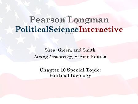 Pearson Longman PoliticalScienceInteractive Shea, Green, and Smith Living Democracy, Second Edition Chapter 10 Special Topic: Political Ideology.