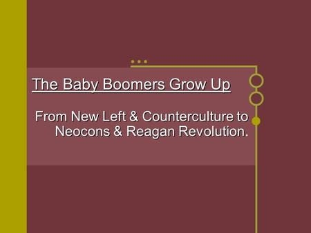 The Baby Boomers Grow Up From New Left & Counterculture to Neocons & Reagan Revolution From New Left & Counterculture to Neocons & Reagan Revolution.