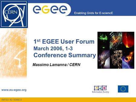 INFSO-RI-508833 Enabling Grids for E-sciencE www.eu-egee.org 1 st EGEE User Forum March 2006, 1-3 Conference Summary Massimo Lamanna / CERN.