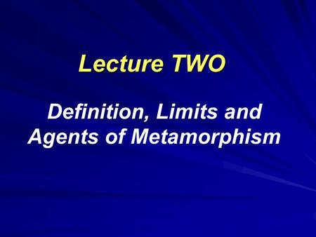 Lecture TWO Lecture TWO Definition, Limits and Agents of Metamorphism.