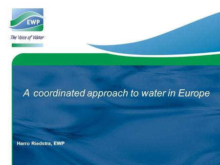 A coordinated approach to water in Europe Harro Riedstra, EWP.