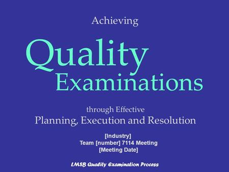 Through Effective Planning, Execution and Resolution Quality Examinations LMSB Quality Examination Process [Industry] Team [number] 7114 Meeting [Meeting.