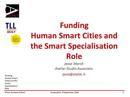 ENoLL Summer SchoolAmsterdam, 3 September, 20141 Funding Human Smart Cities and the Smart Specialisation Role Jesse Marsh Atelier Studio Associato
