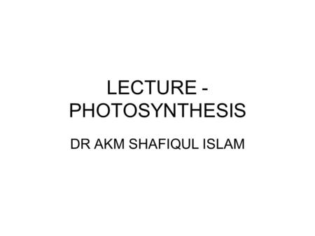 LECTURE - PHOTOSYNTHESIS DR AKM SHAFIQUL ISLAM.