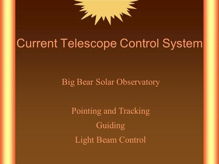 Current Telescope Control System Big Bear Solar Observatory Pointing and Tracking Guiding Light Beam Control.