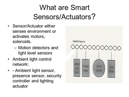 What are Smart Sensors/Actuators ? Sensor/Actuator either senses environment or activates motors, solenoids. –Motion detectors and light level sensors.