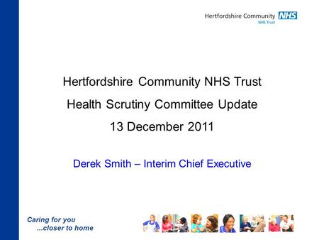 Caring for you...closer to home Hertfordshire Community NHS Trust Health Scrutiny Committee Update 13 December 2011 Derek Smith – Interim Chief Executive.