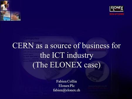 SOLUTIONS CERN as a source of business for the ICT industry (The ELONEX case) Fabien Collin Elonex Plc
