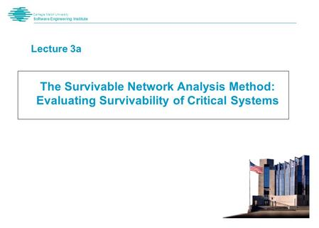 Carnegie Mellon University Software Engineering Institute Lecture 3a The Survivable Network Analysis Method: Evaluating Survivability of Critical Systems.