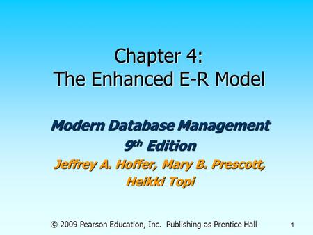 © 2009 Pearson Education, Inc. Publishing as Prentice Hall 1 Chapter 4: The Enhanced E-R Model Modern Database Management 9 th Edition Jeffrey A. Hoffer,