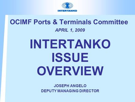 OCIMF Ports & Terminals Committee APRIL 1, 2009 INTERTANKO ISSUE OVERVIEW JOSEPH ANGELO DEPUTY MANAGING DIRECTOR.