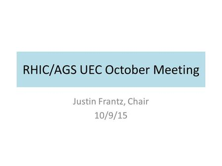 RHIC/AGS UEC October Meeting Justin Frantz, Chair 10/9/15.