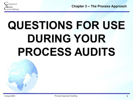 Chapter 3 – The Process Approach 1 Process Approach Auditing 14-April-2009 QUESTIONS FOR USE DURING YOUR PROCESS AUDITS.