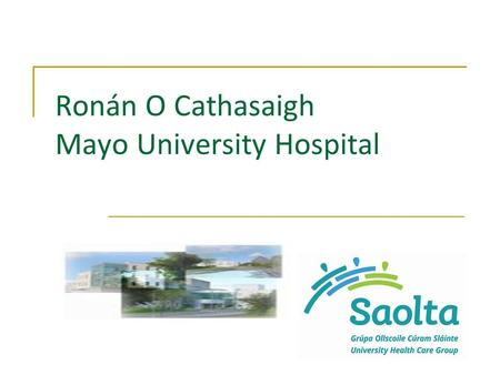 Ronán O Cathasaigh Mayo University Hospital. Mayo University Hospital Part of the Saolta University Healthcare Group Acute care to Mayo and parts of West.