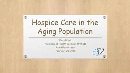 Hospice Care in the Aging Population Mary Rossio Principals of Health Behavior MPH 515 Danielle Hartigan February 20, 2015.