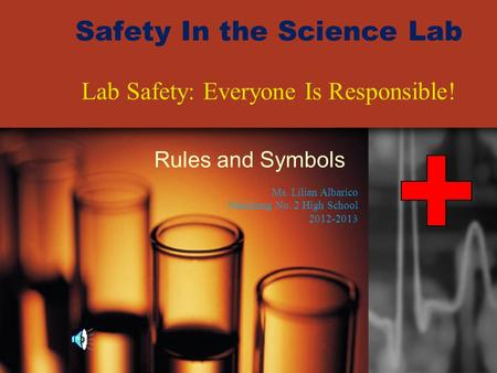 Safety In the Science Lab Rules and Symbols Lab Safety: Everyone Is Responsible! Ms. Lilian Albarico Nanchang No. 2 High School 2012-2013.