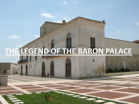 THE LEGEND OF THE BARON PALACE. In the centre of Scanzano Jonico there is a beautiful building called 'The Baron Palace' built a few centuries ago.
