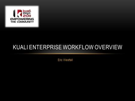 Eric Westfall KUALI ENTERPRISE WORKFLOW OVERVIEW.