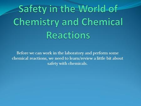 Before we can work in the laboratory and perform some chemical reactions, we need to learn/review a little bit about safety with chemicals.