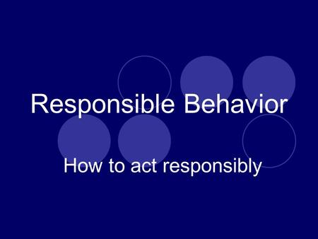 Responsible Behavior How to act responsibly Responsible Behavior Taking responsibility for one's actions for belongings, and personal space and areas.