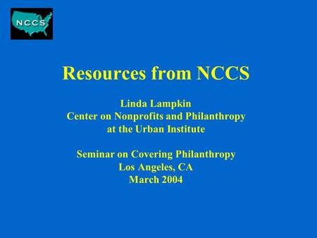 Resources from NCCS Linda Lampkin Center on Nonprofits and Philanthropy at the Urban Institute Seminar on Covering Philanthropy Los Angeles, CA March 2004.