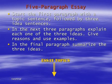 Five-Paragraph Essay  Start the first paragraph with a topic sentence, followed by three idea sentences.  In the next three paragraphs explain each one.