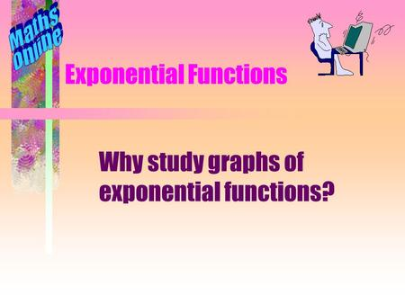 Exponential Functions Why study graphs of exponential functions?