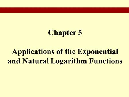 Chapter 5 Applications of the Exponential and Natural Logarithm Functions.