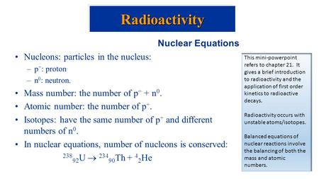 Nuclear Equations Nucleons: particles in the nucleus: –p + : proton –n 0 : neutron. Mass number: the number of p + + n 0. Atomic number: the number of.