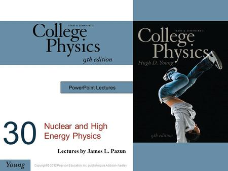 30 Nuclear and High Energy Physics Lectures by James L. Pazun Copyright © 2012 Pearson Education, Inc. publishing as Addison-Wesley.