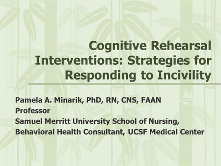 Cognitive Rehearsal Interventions: Strategies for Responding to Incivility Pamela A. Minarik, PhD, RN, CNS, FAAN Professor Samuel Merritt University School.