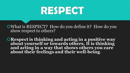 RESPECT  What is RESPECT? How do you define it? How do you show respect to others?  Respect is thinking and acting in a positive way about yourself or.