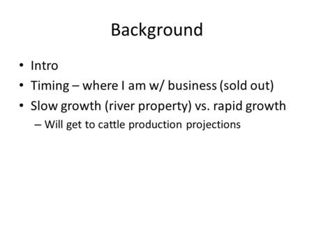 Background Intro Timing – where I am w/ business (sold out) Slow growth (river property) vs. rapid growth – Will get to cattle production projections.