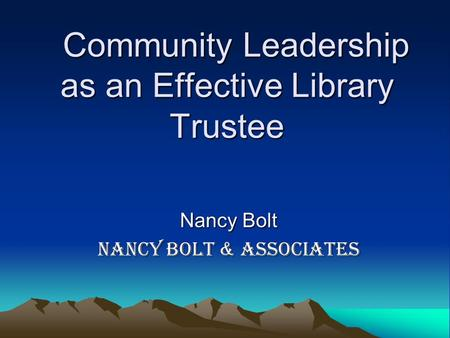 Community Leadership as an Effective Library Trustee Community Leadership as an Effective Library Trustee Nancy Bolt Nancy Bolt & Associates.