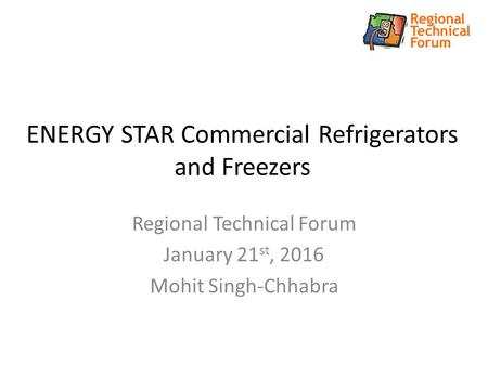 ENERGY STAR Commercial Refrigerators and Freezers Regional Technical Forum January 21 st, 2016 Mohit Singh-Chhabra.