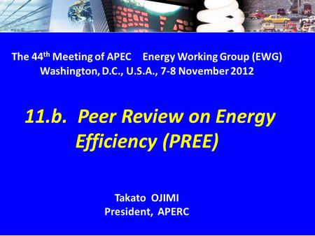 EWG44 11.b. PREE & CEEDS - 1/9 The 44 th Meeting of APEC Energy Working Group (EWG) Washington, D.C., U.S.A., 7-8 November 2012 11.b. Peer Review on Energy.