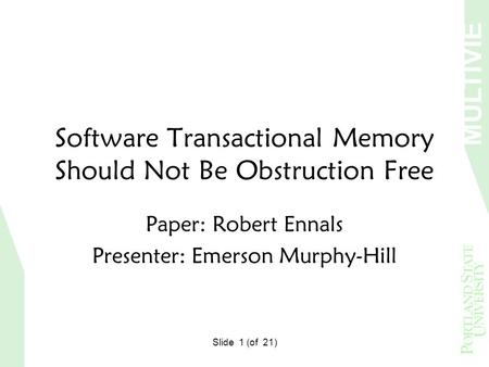MULTIVIE W Slide 1 (of 21) Software Transactional Memory Should Not Be Obstruction Free Paper: Robert Ennals Presenter: Emerson Murphy-Hill.