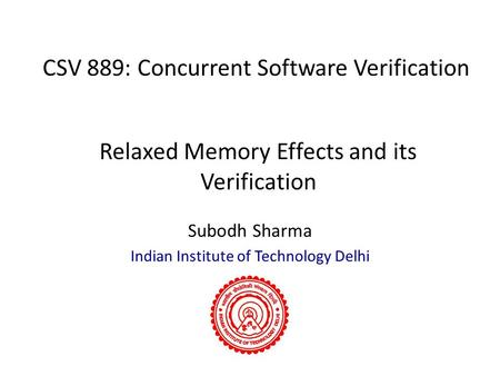 CSV 889: Concurrent Software Verification Subodh Sharma Indian Institute of Technology Delhi Relaxed Memory Effects and its Verification.