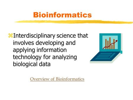 Bioinformatics zInterdisciplinary science that involves developing and applying information technology for analyzing biological data Overview of Bioinformatics.