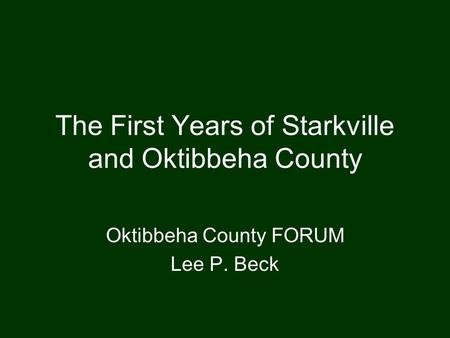 The First Years of Starkville and Oktibbeha County Oktibbeha County FORUM Lee P. Beck.