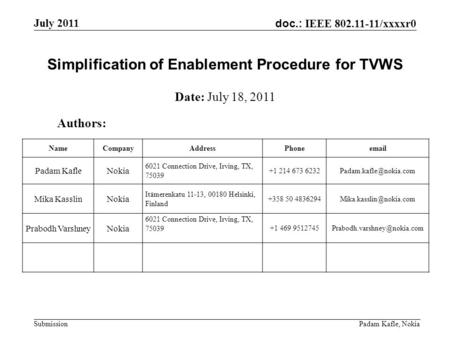 Doc.: IEEE 802.11-11/xxxxr0 July 2011 Padam Kafle, Nokia Submission Simplification of Enablement Procedure for TVWS Authors: Date: July 18, 2011 NameCompanyAddressPhoneemail.