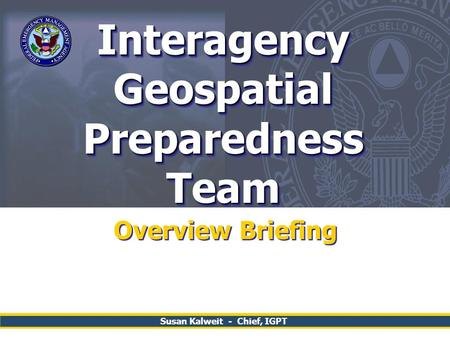 Interagency Geospatial Preparedness Team Overview Briefing Susan Kalweit - Chief, IGPT.