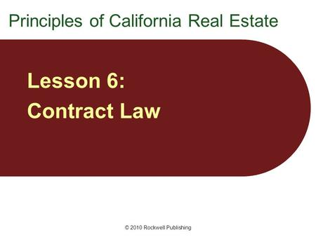 © 2010 Rockwell Publishing Lesson 6: Contract Law Principles of California Real Estate.