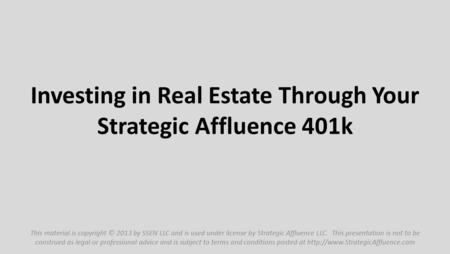 Investing in Real Estate Through Your Strategic Affluence 401k This material is copyright © 2013 by SSEN LLC and is used under license by Strategic Affluence.