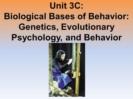 Unit 3C: Biological Bases of Behavior: Genetics, Evolutionary Psychology, and Behavior.